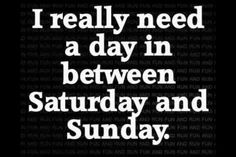 I really need a day in between Saturday and Sunday.