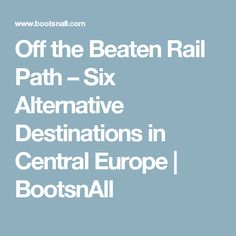 Off the Beaten Rail Path – Six Alternative Destinations in Central Europe   BootsnAll