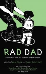 Rad Dad: Dispatches from the Frontiers of Fatherhood, ISBN: 978-1-60486-481-6, SKU: 9781604864816, $15  **Compilations of Rad Dad one of the coolest Zines out there, Winner of the SF Bay Guardian's Best Local Zine for 2011, I love how they tackle real life issues for Fathers, a must read in my opinion**