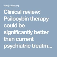 Clinical review: Psilocybin therapy could be significantly better than current psychiatric treatments