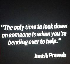 The only time to look down on someone is when you're bending over to help. Amish Proverb