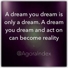 A dream you have is only a dream. A dream you have and act on can become reality.