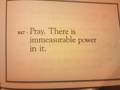 """Pray.  There is immeasurable power in it."""