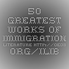 50 Greatest Works of Immigration Literature http://oedb.org/ilibrarian/coming-to-america-50-greatest-works-of-immigration-literature/