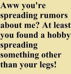 Spreading Rumors Funny Meme Aww you're spreading rumors about me? At least you found a hobby spreading something other than your legs! Bitch Quotes, Sassy Quotes, Sarcastic Quotes, Funny Quotes, Life Quotes, Insulting Quotes, Rebel Quotes, Sassy Sayings, Funny Memes