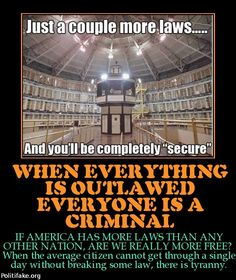 """Just a couple more laws... and you'll be completely """"secure""""  When everything it outlawed, everyone is a criminal.  If America has more laws than any other nation, are we really more free?  When the average citizen cannot get through a single day without breaking some law, there is tyranny."""
