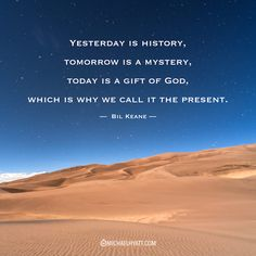 """""""Yesterday is history, tomorrow is a mystery, today is a gift of God, which is why we call it the present."""" -Bil Keane http://michaelhyatt.com/shareable-images"""