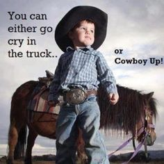 You can either go cry in the truck or COWBOY UP