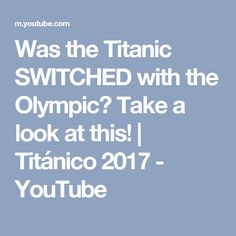Was the Titanic SWITCHED with the Olympic? Take a look at this! | Titánico 2017 - YouTube