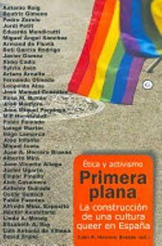 Primera plana : la construcción de una cultura queer en España : ética y activismo / Juan A. Herrero Brasas (ed.) Egales, Barcelona [etc.] : 2007 430 p. Colección: G ISBN 848805226X [2007-02] / 22 € ENS / ES / REC Activismo / Cultura / Homosexualidad / Lesbianismo / Matrimonio / Transexualidad