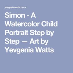 Simon - A Watercolor Child Portrait Step by Step — Art by Yevgenia Watts