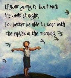 If your going to hoot with the owls at night, you better be able to soar with the eagles in the morning...