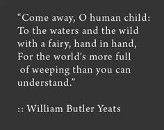 """""""Come away, Oh human child: To the waters and the wild with a fairy, hand in hand, for the world's more full of weeping than you can understand."""" ~ William Butler Yeats I Love This Quote. The Words, Cool Words, Poem Quotes, Life Quotes, Yeats Quotes, Career Quotes, Yeats Poems, Success Quotes, Qoutes"""