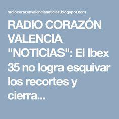 """RADIO CORAZÓN VALENCIA  """"NOTICIAS"""": El Ibex 35 no logra esquivar los recortes y cierra..."""