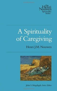 A Spirituality of Caregiving (Henri Nouwen Spirituality) by Henri J.M. Nouwen. If you provide care for another person, whether you are a family member or a professional caregiver, you know that caregiving is hard, sometimes unappreciated work. But have you ever considered that it isn t easy to be the care receiver?