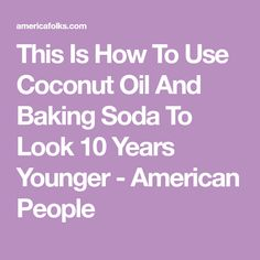 This Is How To Use Coconut Oil And Baking Soda To Look 10 Years Younger - American People