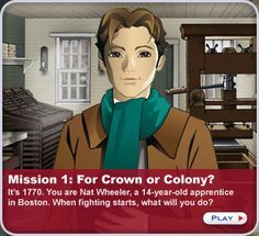 ONLINE RESOURCE~  Mission U.S. offers interactive journeys through important eras in U.S. history. Games can be played entirely online or downloaded for play on your PC or Mac (you do need an Internet connection to save a game in progress). The first role-playing mission is set in Boston in 1770. Students play the role of 14-year-old Nat Wheeler who, after the Boston Massacre, must choose to side with the Loyalists or the Patriots. Check out this, and two other fun and educational missions!