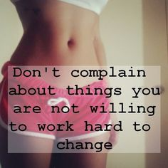 THIS! Stop complaining about your weight and bad habits if you're not going to do anything about it.