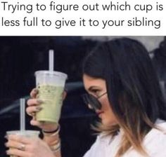 Kylie Jenner trying to figure out which cup is less full to give it to your sibling. - Funny Sibling Memes Its National Sibling Day! We have rounded up the best sibling memes for sharing. Brother memes, sister memes - both nice and not so nice! Memes Estúpidos, True Memes, Crazy Funny Memes, Really Funny Memes, Stupid Funny Memes, Funny Relatable Memes, Funny Tweets, Haha Funny, Best Memes