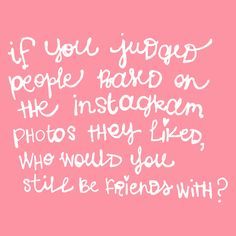 i had a thought: if you judged people based on the instagram photos they liked, who would you still be friends with?  handlettering by laura weatherston.