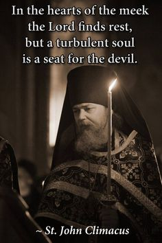 In the hearts of the meek The Lord finds rest, but a turbulent soul is a seat for the devil.  St. John Climacus