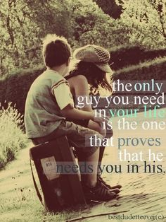The only guy you need in your life is the one that proves he needs you in his.