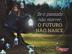 Se o passado não morrer, o futuro não nasce. #passado #morte #futuro #nascimento #vida