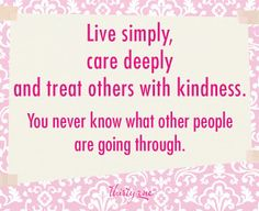 Live simply, care deeply and treat others with kindness.  you never know what other people are going through.