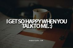 I GET so HAPPY when you TALK to me ;) #Hai