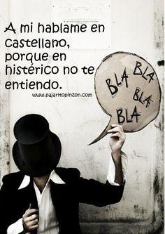 A mí, háblame en castellano porque en histérico no te entiendo. Hablar bien no cuesta nada.