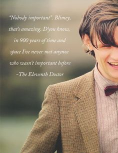 "Doctor Who. One of the Eleventh Doctor's best quotes. ""In 900 years of time and space I've never met anyone who wasn't important before."""