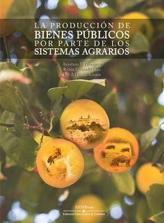La producción de bienes públicos por parte de los sistemas agrarios / Anastasio J. Villanueva, Rubén Granado-Díaz, José A. Gómez-Limón Córdoba : UCO Press, 2018