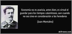 Economía no es avaricia, antes bien, es virtud el guardar para los tiempos calamitosos, aun cuando no sea sino en consideración a los herederos (Juan Montalvo)