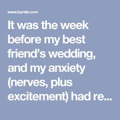 It was the week before my best friend's wedding, and my anxiety (nerves, plus excitement) had reached epic levels. I wasn't sleeping, to say the least. Part of that had to do with the maid-of-honor speech I would be giving. I was terrified and could not shut my brain off to fall asleep at night. After day three of lying awake until the wee hours of the night, I sheepishly admitted to her that I was too nervous to fall asleep, and she—the bride, who was sleeping like a baby the week before…