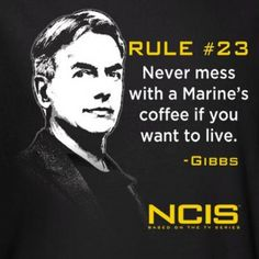 Gibbs' Rule #23: Never mess with a Marine's coffee if you want to live. - Gibbs  Makes me think of my Daddy!! :)