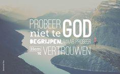 Probeer God niet te begrijpen, maar probeer Hem te vertrouwen.