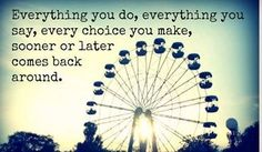 Everything You Do, Everything You Say, Every Choice You Make, Sooner Or Later Comes Back Around