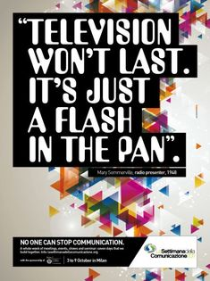 Television won´t last. It´s just a flash in the pan.  via http://adsoftheworld.com/media/print/the_week_of_the_communication_no_one_can_stop_communication_2