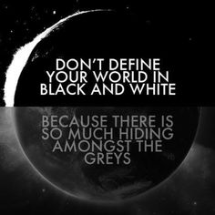 Don't define your world in black and white because there is so much hiding amongst the greys