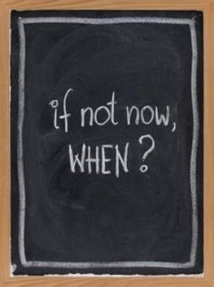 If not now, when?   Great question to ask yourself, and to help yourself realize putting something off doesn't make it any better.