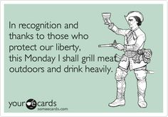 Funny Memorial Day Ecard: In recognition and thanks to those who protect our liberty, this Monday I shall grill meat outdoors and drink heavily.
