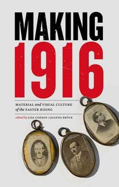 Making 1916: Material and Visual Culture of the Easter Rising