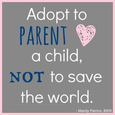 Adoption needs to be about parenting a child, not trying to save the world. | MLJ Adoptions | Adoption Quotes