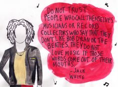 you are a wise man.  Jack White<3