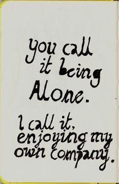 You call it being alone. I call it enjoying my own company