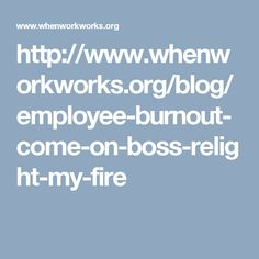 http://www.whenworkworks.org/blog/employee-burnout-come-on-boss-relight-my-fire