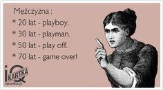 Mężczyzna :    * 20 lat - playboy.     * 30 lat - playman.     * 50 lat - play off.     * 70 lat - game over!