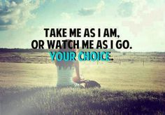 Take me as I am, or watch me as I go. Your choice.