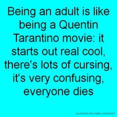 Being an adult is like being a Quentin Tarantino movie: it starts out real cool, there's lots of cursing, it's very confusing, everyone dies