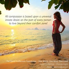 All compassion is based upon a universal innate desire on the part of every person to love beyond their comfort zone!